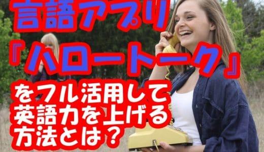 言語アプリ『ハロートーク』をフル活用!無料で英語力が上がる3つの理由と使い方5選!